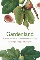 Gardenland : nature, fantasy, and everyday practice