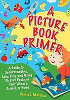 A picture book primer : understanding and using picture books