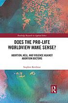 Does the pro-life worldview make sense? : abortion, hell, and violence against abortion doctors