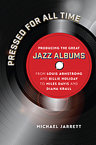 Pressed for all time : producing the great jazz albums from Louis Armstrong and Billie Holiday to Miles Davis and Diana Krall