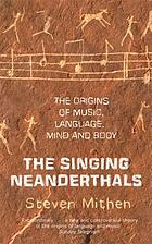The singing Neanderthals : the origin of music, language, mind and body