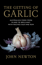 The getting of garlic : Australian food from bland to brilliant, with recipes old and new