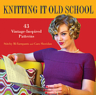 Knitting it old school : 43 vintage-inspired patterns