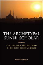 The archetypal Sunnī scholar : law, theology, and mysticism in the synthesis of al-Bājūrī