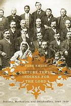 Capture These Indians for the Lord Indians, Methodists, and Oklahomans, 1844-1939
