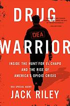 Drug warrior : inside the hunt for El Chapo and the rise of America's opioid crisis