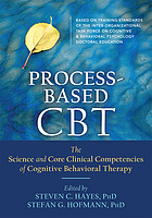 Process-based CBT : the science and core clinical competencies of cognitive behavioral therapy