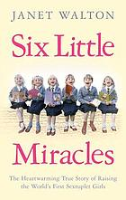 Six little miracles : the heartwarming true story of raising the world's first sextuplet girls