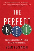 The perfect bet : How Science and Math Are Taking the Luck Out of Gambling