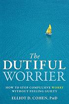 The dutiful worrier : how to stop compulsive worry without feeling guilty