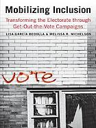 Mobilizing inclusion : redefining citizenship through get-out-the-vote campaigns