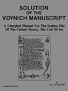 Solution of the Voynich Manuscript : a liturgical manual for the Endura Rite of the Cathari Heresy, the Cult of Isis