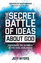 SECRET BATTLE OF IDEAS ABOUT GOD : overcoming the outbreak of five fatal worldviews.