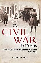 The Civil War in Dublin : the fight for the Irish capital 1922-1924