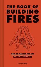 The book of building fires : how to master the art of the perfect fire