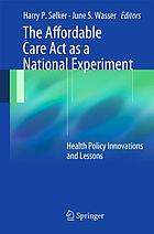 The Affordable Care Act as a National Experiment : Health Policy Innovations and Lessons
