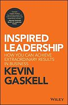 Inspired leadership how you can achieve extraordinary results in business