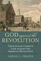 God against the revolution : the loyalist clergy's case against the American Revolution