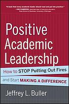 Positive academic leadership : how to stop putting out fires and start making a difference
