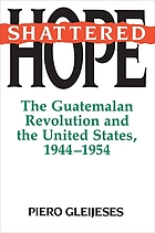 Shattered hope : the Guatemalan revolution and the United States, 1944-1954