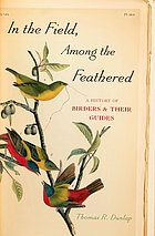 In the field, among the feathered : a history of birders & their guides