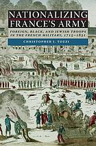 Nationalizing France's Army : foreign, Black, and Jewish troops in the French military, 1715-1831