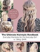The ultimate hairstyle handbook : everyday hairstyles for the everyday girl