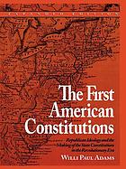 The first The first American constitutions : Republican ideology and the making of the state constitutions in the Revolutionary era / |c Willi Paul Adams ; translated by Rita and Robert Kimber ; with a foreword by Richard B. Morris.constitutions : |b Republican ideology and the making of the state constitutions in the Revolutionary era