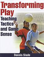 Transforming play : teaching tactics and game sense