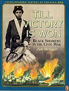 Till victory is won : black soldiers in the Civil War