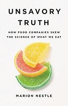 Unsavory truth : how food companies skew the science of what we eat