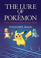 The lure of Pokémon : video games and the savage mind = Pokemon no shinwagaku