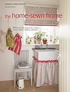 The home-sewn home : 50 step-by-step projects for curtains, shades, pillows, cushions, and more