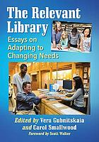 The Relevant Library : Essays on Adapting to Changing Needs.