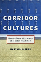 Corridor cultures : mapping student resistance at an urban high school