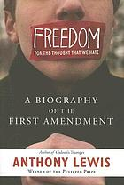 Freedom for the thought that we hate : a biography of the First Amendment