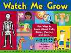 Watch me grow : fun ways to learn about my cells, bones, muscles, and joints : activities for children 5-9