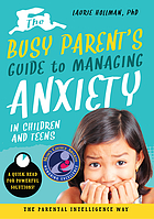 The busy parent's guide to managing anxiety in children and teens : the parental intelligence way