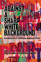 Against a sharp white background : infrastructures of African American print