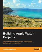 Building Apple Watch projects : discover exciting and fun projects by building brilliant applications for the Apple Watch