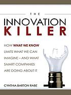 The innovation killer how what we know limits what we can imagine ... ; and what smart companies are doing about it