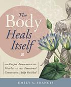 The body heals itself : how deeper awareness of your muscles and their emotional connection can help you heal