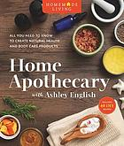 Home apothecary with Ashley English : all you need to know to create natural health and body care products