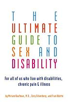 The Ultimate Guide to Sex and Disability : For All of Us Who Live with Disabilities, Chronic Pain, and Illness.