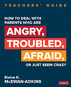 How to deal with parents who are angry, troubled, afraid, or just seem crazy : teachers' guide
