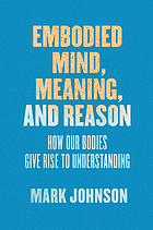 Embodied mind, meaning, and reason : how our bodies give rise to understanding