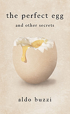 The perfect egg and other secrets : recipes, curiosities, secrets of high- and low-brow cookery, from watered salad to boarding-house pastina in brodo, from Apicius to Michel Guérard, from Alexandre Dumas to Carlo Emilio Gadda, from the Curé de Bregnier to St. Nikolaus von Flüe