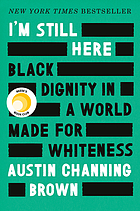 I'm Still Here : Black Dignity in a World Made for Whiteness.