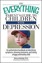 The everything parent's guide to children with depression : an authoritative handbook on identifying symptoms, choosing treatments, and raising a happy and healthy child
