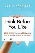 Think before you like : social media's effect on the brain and the tools you need to navigate your newsfeed